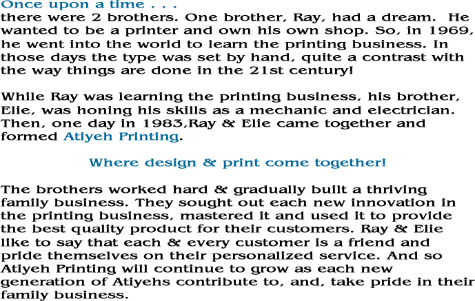 Once upon a time there were 2 brothers.  One brother, Ray, had a dream.  He wanted to be a printer and own his own shop.  So, in 1969, he went out into the world to learn the printing business. In those days the type was set by hand, quite a contrast with the way things are done in the 21st century! While Ray was learning the printing business, his brother, Elie was honing his skills as a mechanic and electrician.  Then, one day in 1983, Ray and Elie, came together and formed Atiyeh Printing. Where design and print come together! The brothers worked hard and gradually built a thriving family business.  They sought out each new innovation in the printing business, mastered it and used it to provide the best quality product for their customers.  Ray and Elie like to say that each and every customer is a friend and pride themselves on their personalized service.  And so Atiyeh Printing will continue to grow as each new generation of Atiyehs contribute to, and, take pride in their family business.